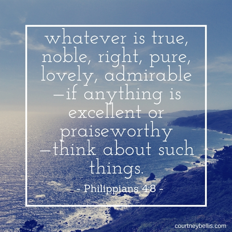 whatever is true, noble, right, pure, lovely, admirable—if anything is excellent or praiseworthy—think about such things..jpg
